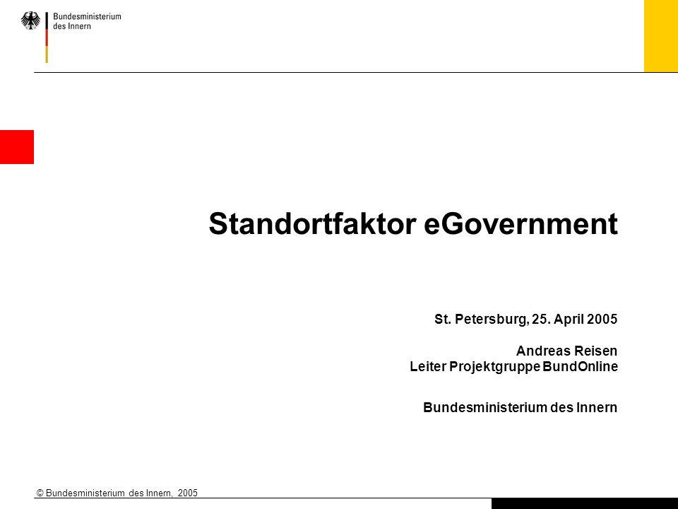 © Bundesministerium des Innern, 2005 Standortfaktor eGovernment St. Petersburg, 25. April 2005 Andreas Reisen Leiter Projektgruppe BundOnline Bundesmi