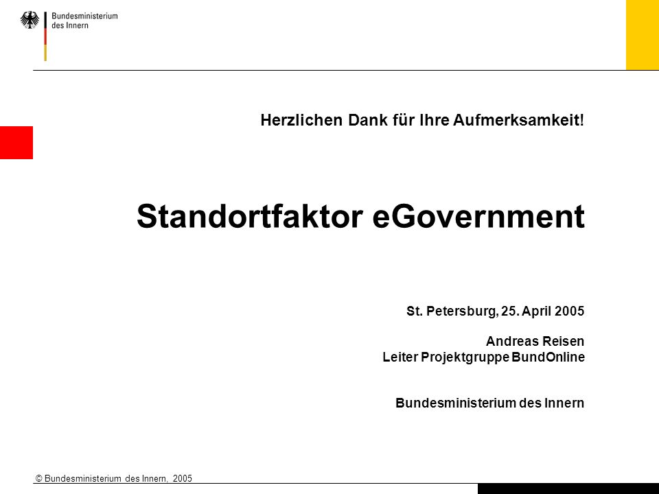 © Bundesministerium des Innern, 2005 Herzlichen Dank für Ihre Aufmerksamkeit! Standortfaktor eGovernment St. Petersburg, 25. April 2005 Andreas Reisen