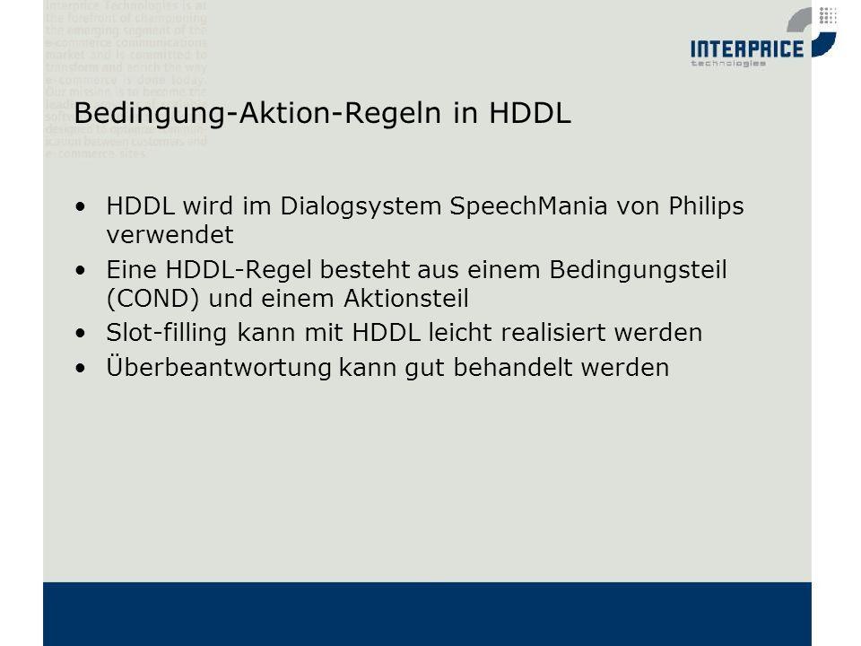 Bedingung-Aktion-Regeln in HDDL HDDL wird im Dialogsystem SpeechMania von Philips verwendet Eine HDDL-Regel besteht aus einem Bedingungsteil (COND) un