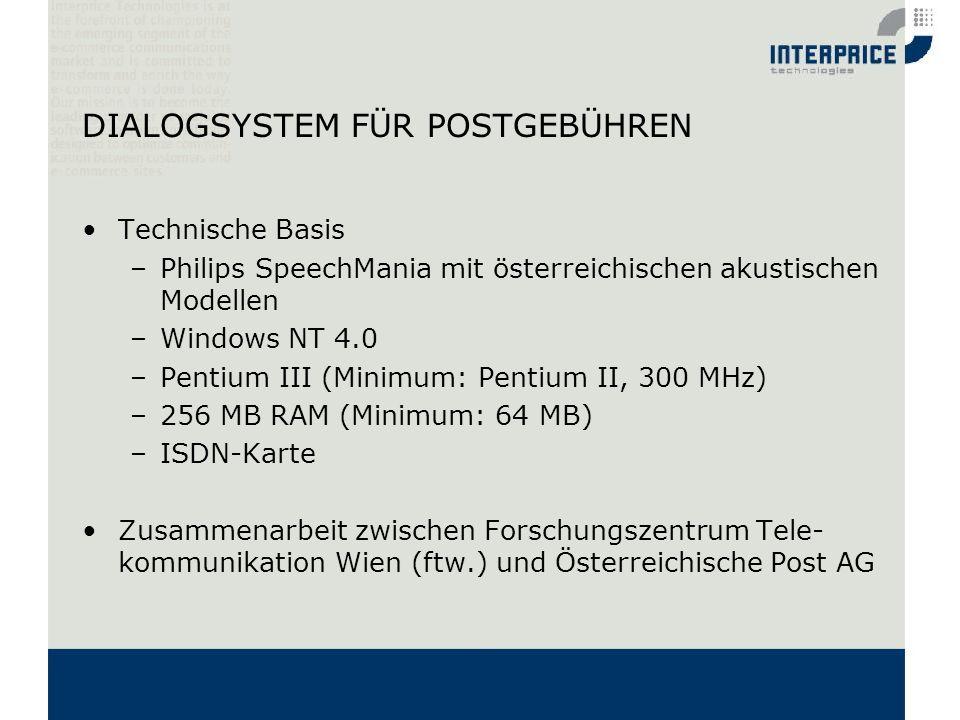 DIALOGSYSTEM FÜR POSTGEBÜHREN Technische Basis –Philips SpeechMania mit österreichischen akustischen Modellen –Windows NT 4.0 –Pentium III (Minimum: P