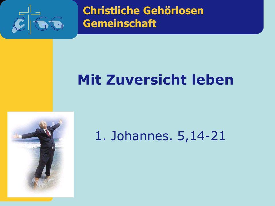 Christliche Gehörlosen Gemeinschaft Mit Zuversicht leben 1. Johannes. 5,14-21