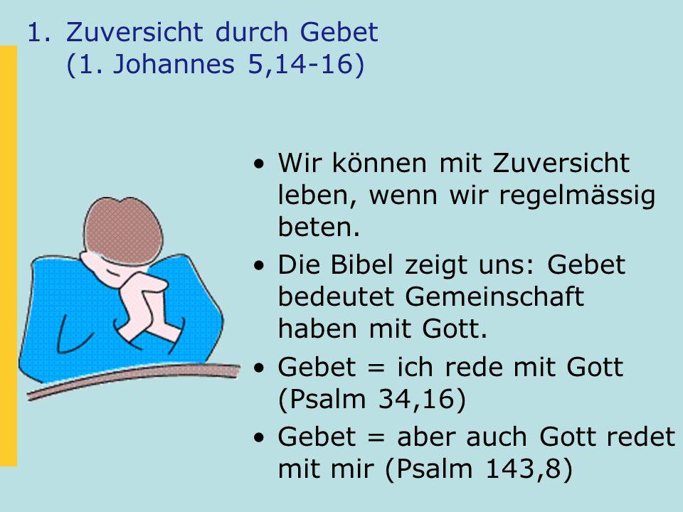 1.Zuversicht durch Gebet (1. Johannes 5,14-16) Wir können mit Zuversicht leben, wenn wir regelmässig beten. Die Bibel zeigt uns: Gebet bedeutet Gemein