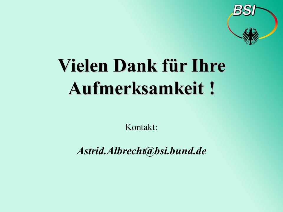 Bundesamt für Sicherheit in der Informationstechnik Thank you for your attention! Contact: Astrid.Albrecht@bsi.bund.de Vielen Dank für Ihre Aufmerksam