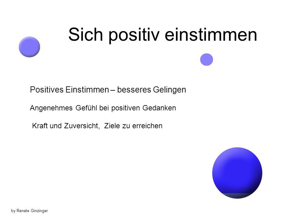 by Renate Ginzinger Sich positiv einstimmen Positives Einstimmen – besseres Gelingen Angenehmes Gefühl bei positiven Gedanken Kraft und Zuversicht, Ziele zu erreichen