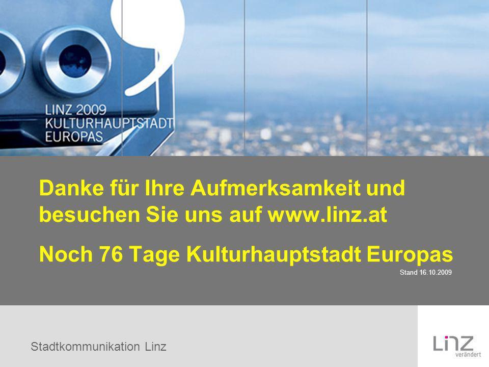 Stadtkommunikation Linz Danke für Ihre Aufmerksamkeit und besuchen Sie uns auf www.linz.at Noch 76 Tage Kulturhauptstadt Europas Stand 16.10.2009