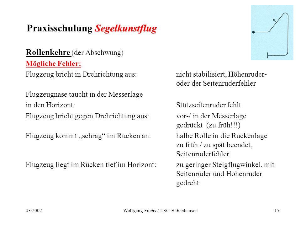 1403/2002Wolfgang Fuchs / LSC-Babenhausen Segelkunstflug Praxisschulung Segelkunstflug Rollenkehre (der Abschwung) ist die Maschine in der Rückenlage angelangt, werden Querruder und Seitenruder neutral genommen.