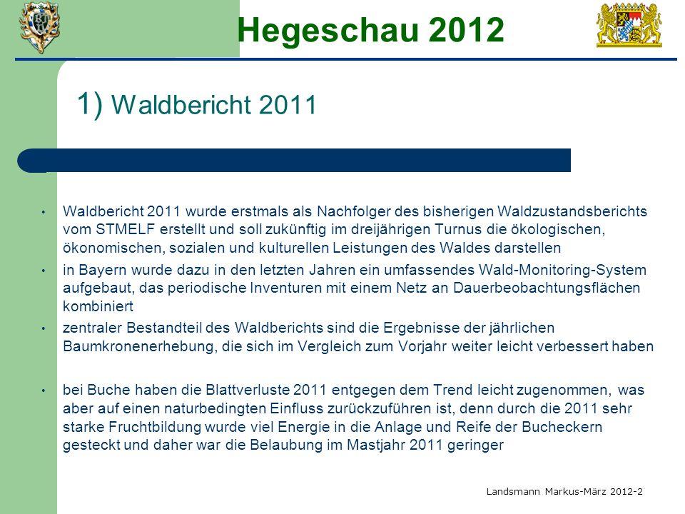 Hegeschau 2012 1) Waldbericht 2011 Waldbericht 2011 wurde erstmals als Nachfolger des bisherigen Waldzustandsberichts vom STMELF erstellt und soll zuk