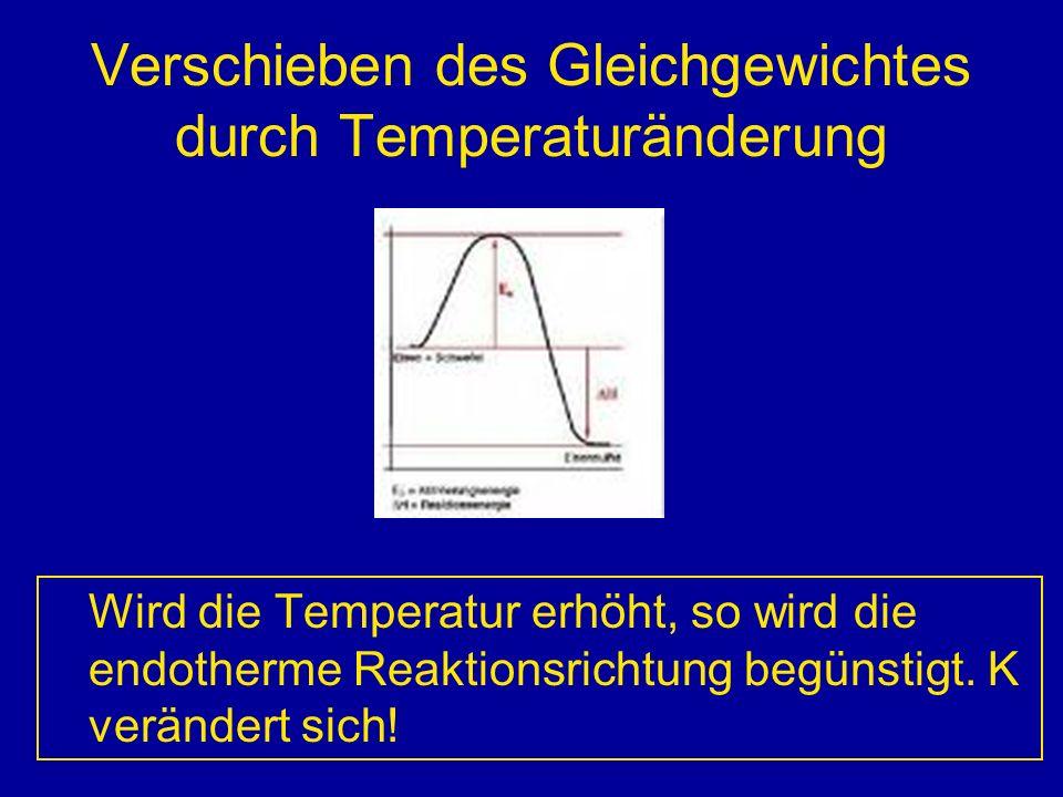 Verschieben des Gleichgewichtes durch Temperaturänderung Wird die Temperatur erhöht, so wird die endotherme Reaktionsrichtung begünstigt. K verändert