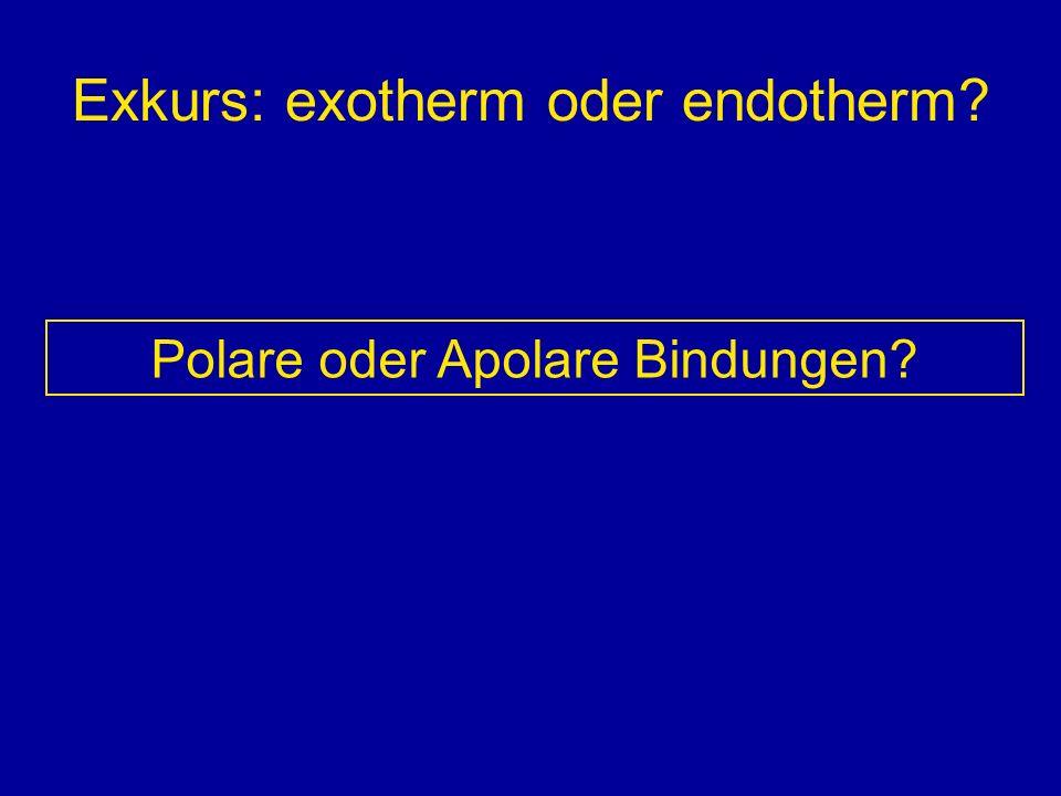 Exkurs: exotherm oder endotherm? Polare oder Apolare Bindungen?