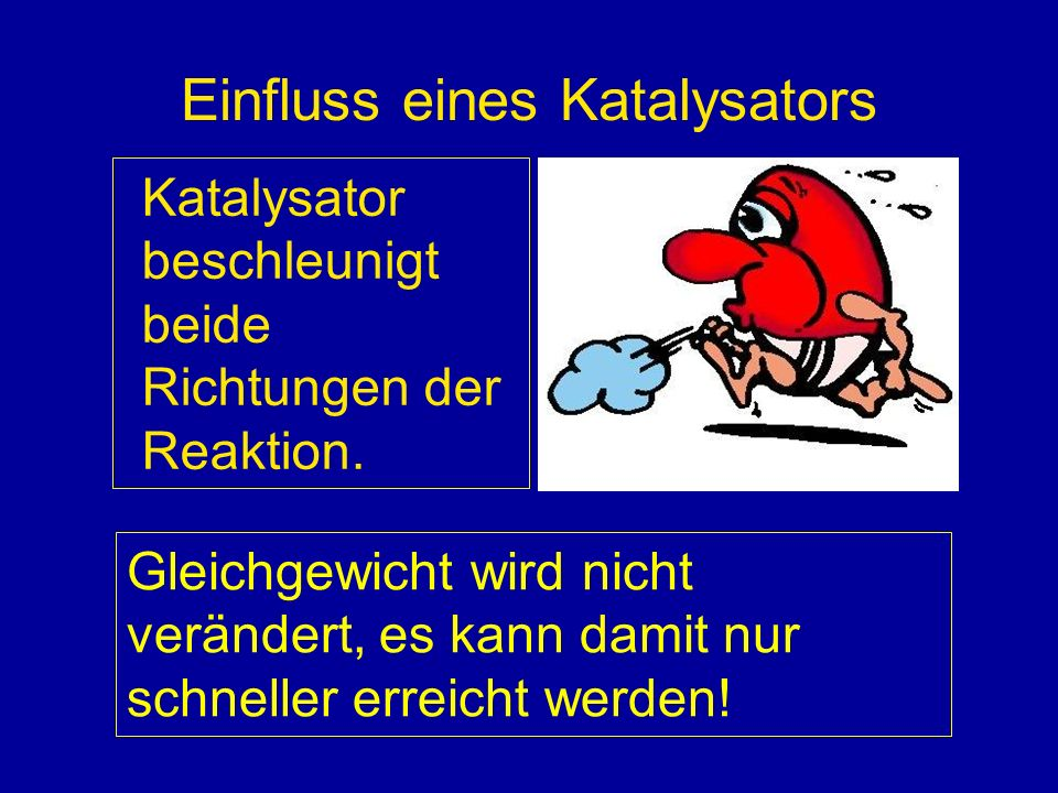 Einfluss eines Katalysators Katalysator beschleunigt beide Richtungen der Reaktion. Gleichgewicht wird nicht verändert, es kann damit nur schneller er