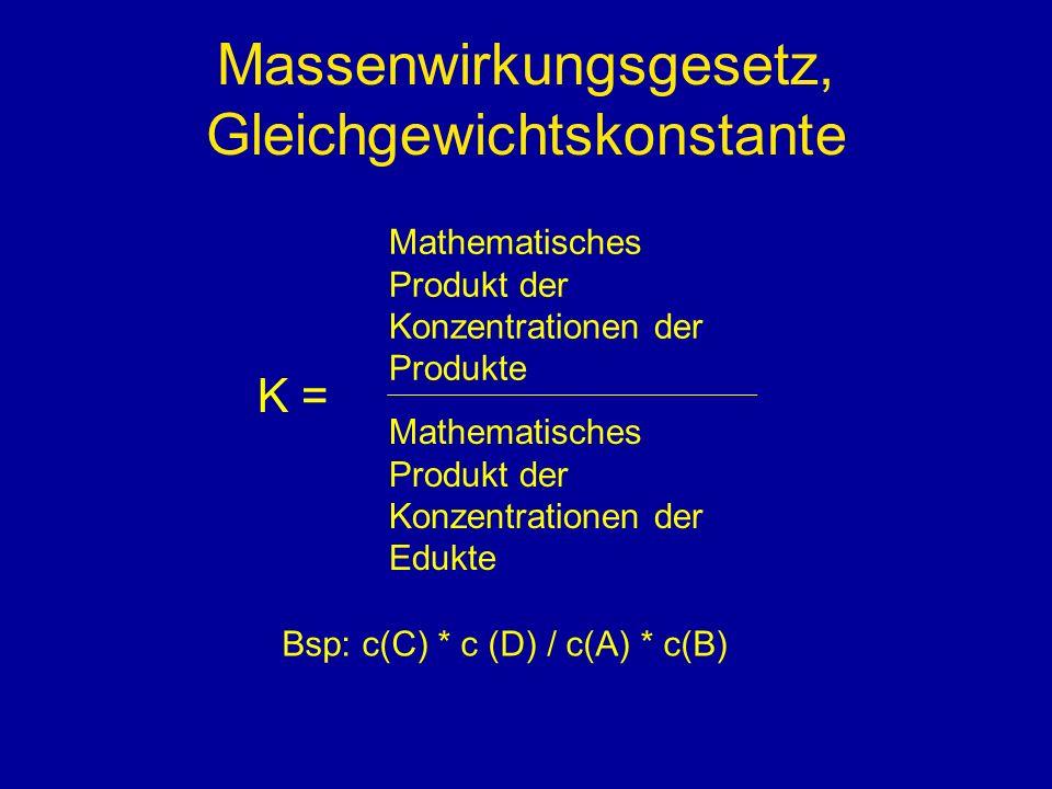 Massenwirkungsgesetz, Gleichgewichtskonstante K = Mathematisches Produkt der Konzentrationen der Produkte Mathematisches Produkt der Konzentrationen der Edukte Bsp: c(C) * c (D) / c(A) * c(B)