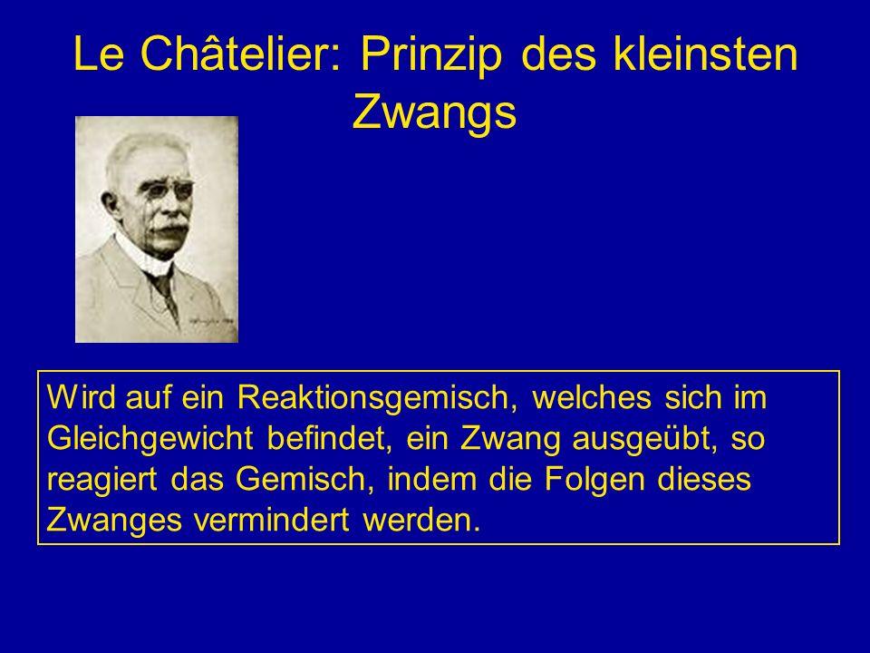 Le Châtelier: Prinzip des kleinsten Zwangs Wird auf ein Reaktionsgemisch, welches sich im Gleichgewicht befindet, ein Zwang ausgeübt, so reagiert das