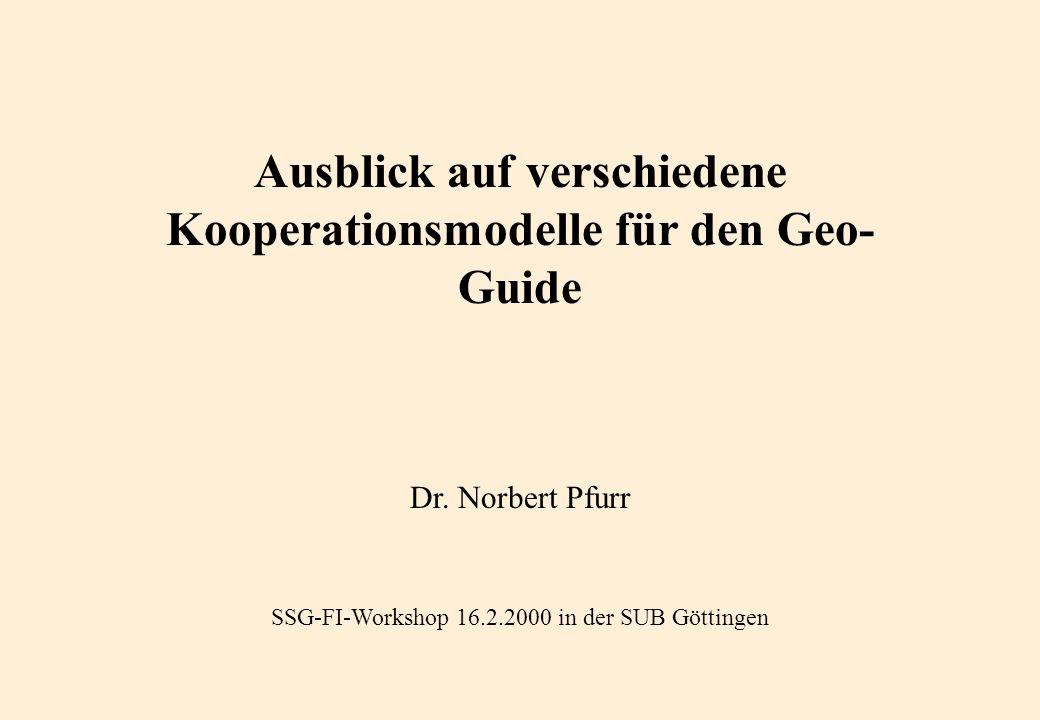 Ausblick auf verschiedene Kooperationsmodelle für den Geo- Guide Dr. Norbert Pfurr SSG-FI-Workshop 16.2.2000 in der SUB Göttingen