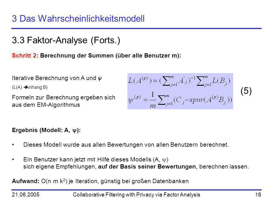 21.06.2005Collaborative Filtering with Privacy via Factor Analysis16 3 Das Wahrscheinlichkeitsmodell 3.3 Faktor-Analyse (Forts.) (5) Schritt 2: Berech