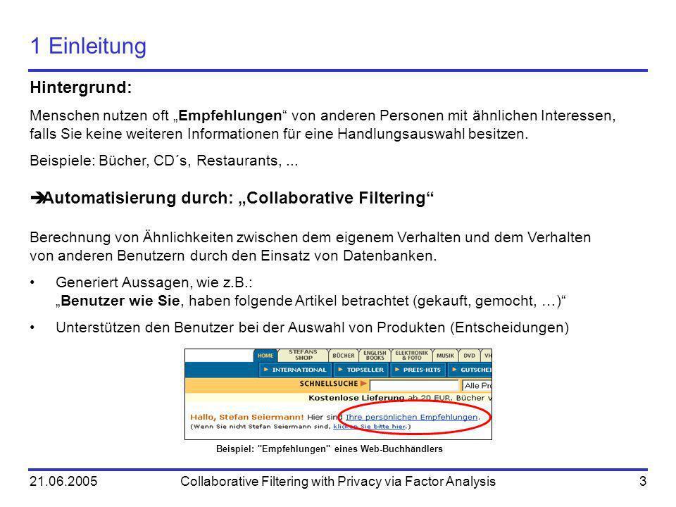 21.06.2005Collaborative Filtering with Privacy via Factor Analysis3 1 Einleitung Hintergrund: Menschen nutzen oft Empfehlungen von anderen Personen mi