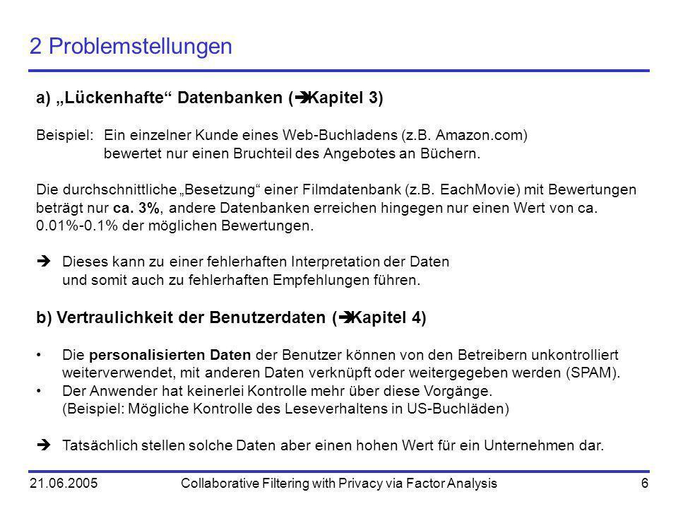 21.06.2005Collaborative Filtering with Privacy via Factor Analysis6 2 Problemstellungen a) Lückenhafte Datenbanken ( Kapitel 3) Beispiel: Ein einzelne