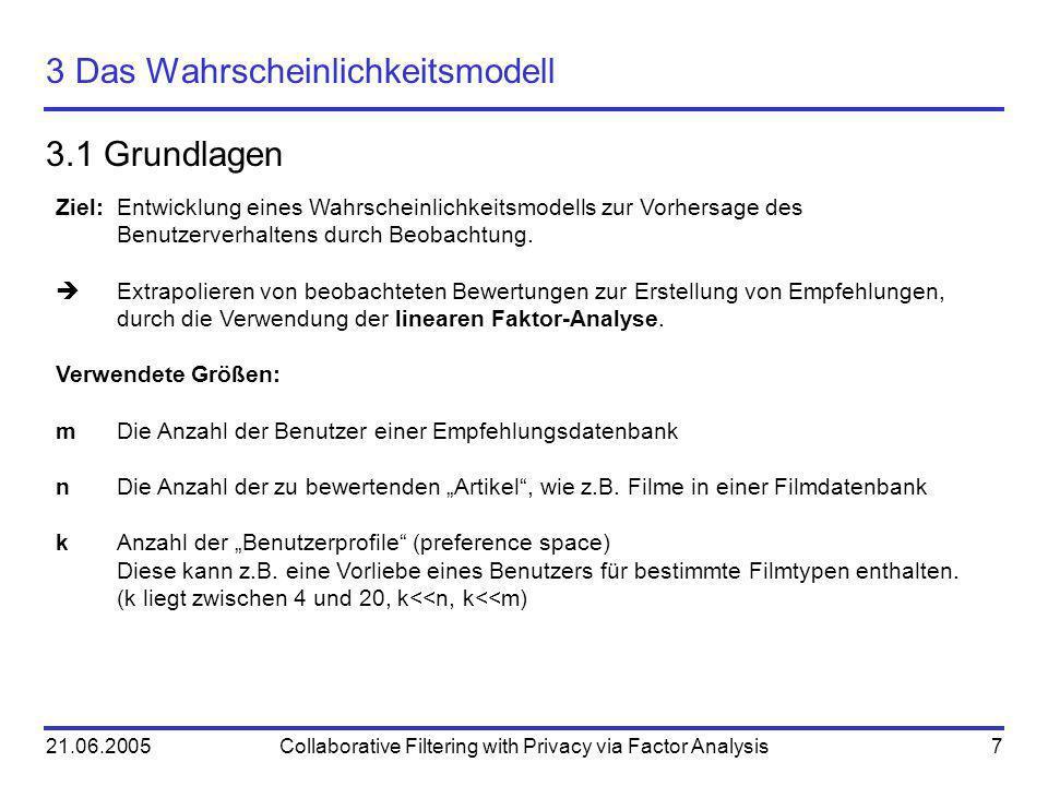 21.06.2005Collaborative Filtering with Privacy via Factor Analysis7 3 Das Wahrscheinlichkeitsmodell 3.1 Grundlagen Ziel:Entwicklung eines Wahrscheinli