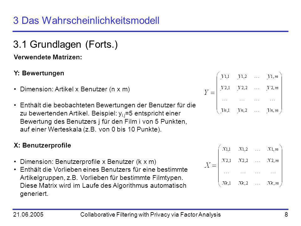 21.06.2005Collaborative Filtering with Privacy via Factor Analysis8 3 Das Wahrscheinlichkeitsmodell 3.1 Grundlagen (Forts.) Verwendete Matrizen: Y: Be