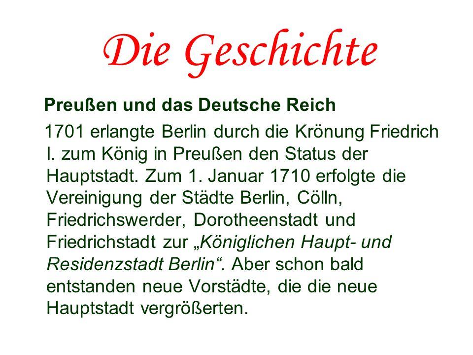 Die Geschichte Preußen und das Deutsche Reich 1701 erlangte Berlin durch die Krönung Friedrich I. zum König in Preußen den Status der Hauptstadt. Zum
