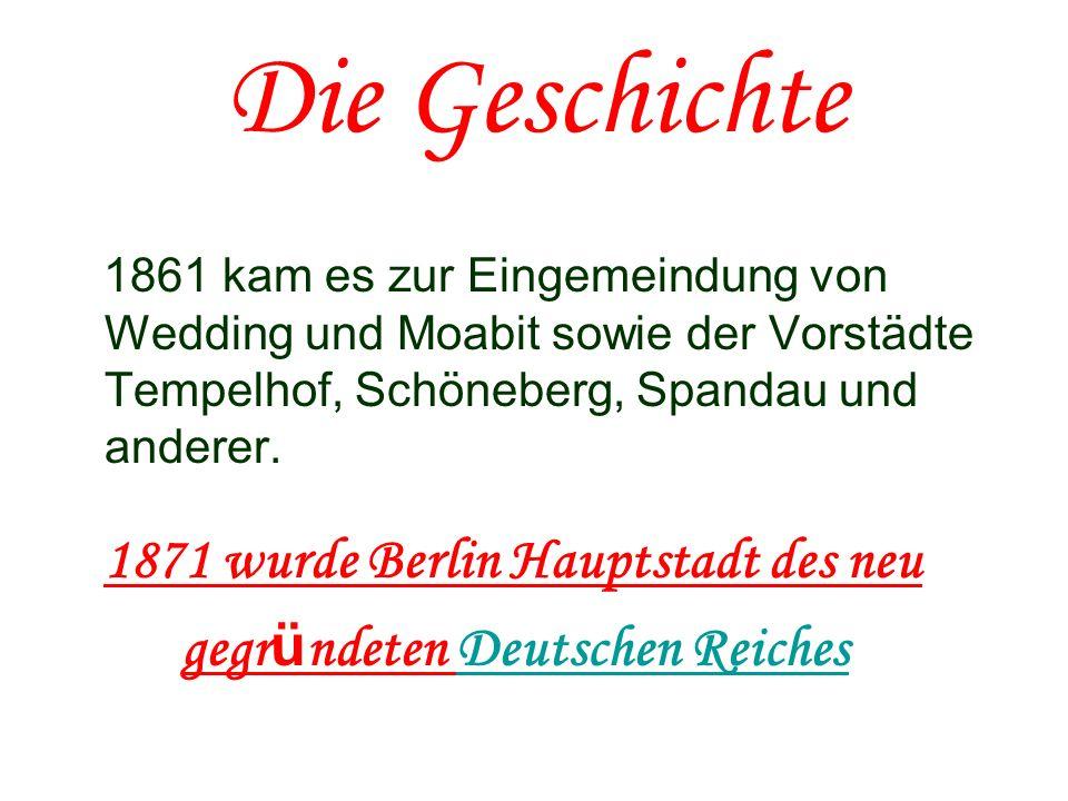 Die Geschichte 1861 kam es zur Eingemeindung von Wedding und Moabit sowie der Vorstädte Tempelhof, Schöneberg, Spandau und anderer. 1871 wurde Berlin