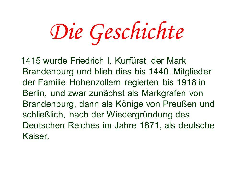 Die Geschichte 1415 wurde Friedrich I. Kurfürst der Mark Brandenburg und blieb dies bis 1440. Mitglieder der Familie Hohenzollern regierten bis 1918 i