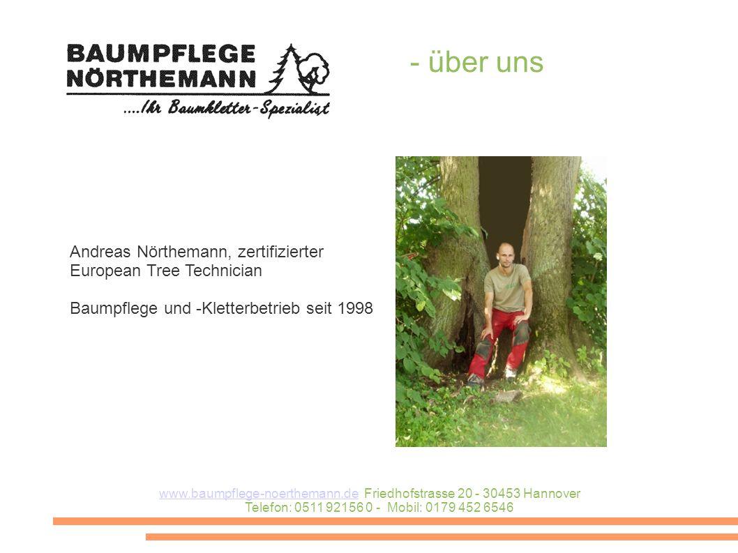 Andreas Nörthemann, zertifizierter European Tree Technician Baumpflege und -Kletterbetrieb seit 1998 - über uns www.baumpflege-noerthemann.dewww.baumpflege-noerthemann.de Friedhofstrasse 20 - 30453 Hannover Telefon: 0511 92156 0 - Mobil: 0179 452 6546