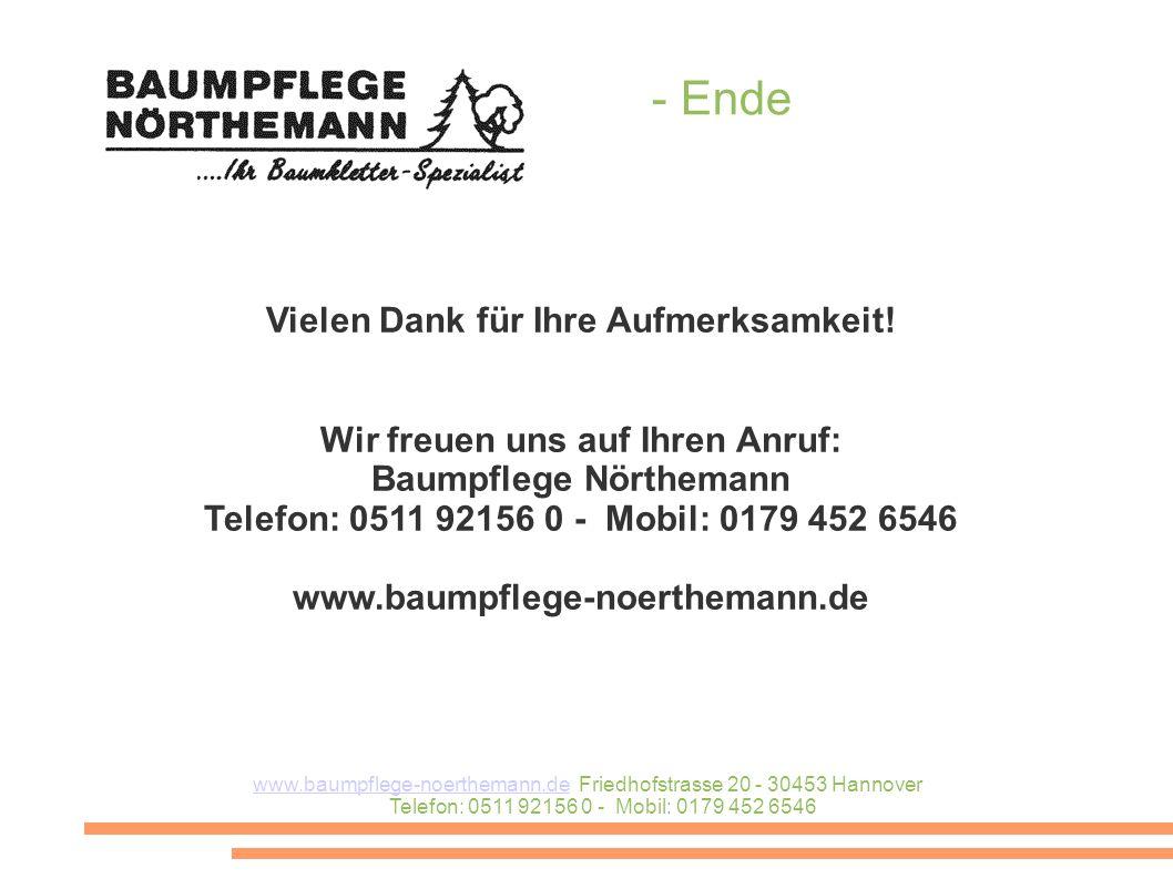 www.baumpflege-noerthemann.dewww.baumpflege-noerthemann.de Friedhofstrasse 20 - 30453 Hannover Telefon: 0511 92156 0 - Mobil: 0179 452 6546 - Ende Vielen Dank für Ihre Aufmerksamkeit.