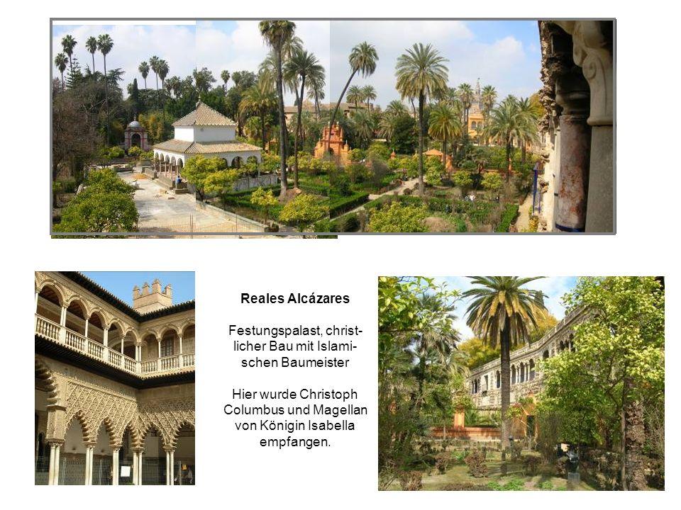 Reales Alcázares Festungspalast, christ- licher Bau mit Islami- schen Baumeister Hier wurde Christoph Columbus und Magellan von Königin Isabella empfangen.