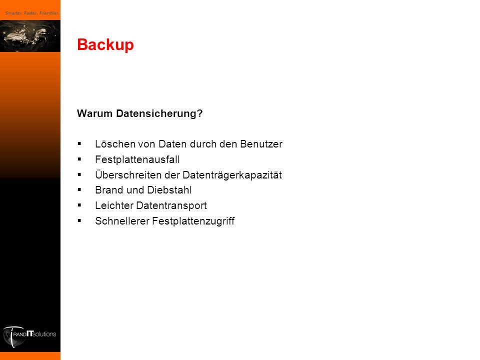 Smarter. Faster. Friendlier. Backup Warum Datensicherung? Löschen von Daten durch den Benutzer Festplattenausfall Überschreiten der Datenträgerkapazit