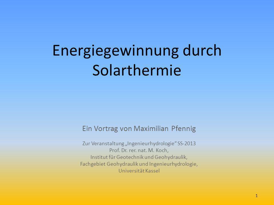 Energiegewinnung durch Solarthermie Ein Vortrag von Maximilian Pfennig Zur Veranstaltung Ingenieurhydrologie SS-2013 Prof. Dr. rer. nat. M. Koch, Inst