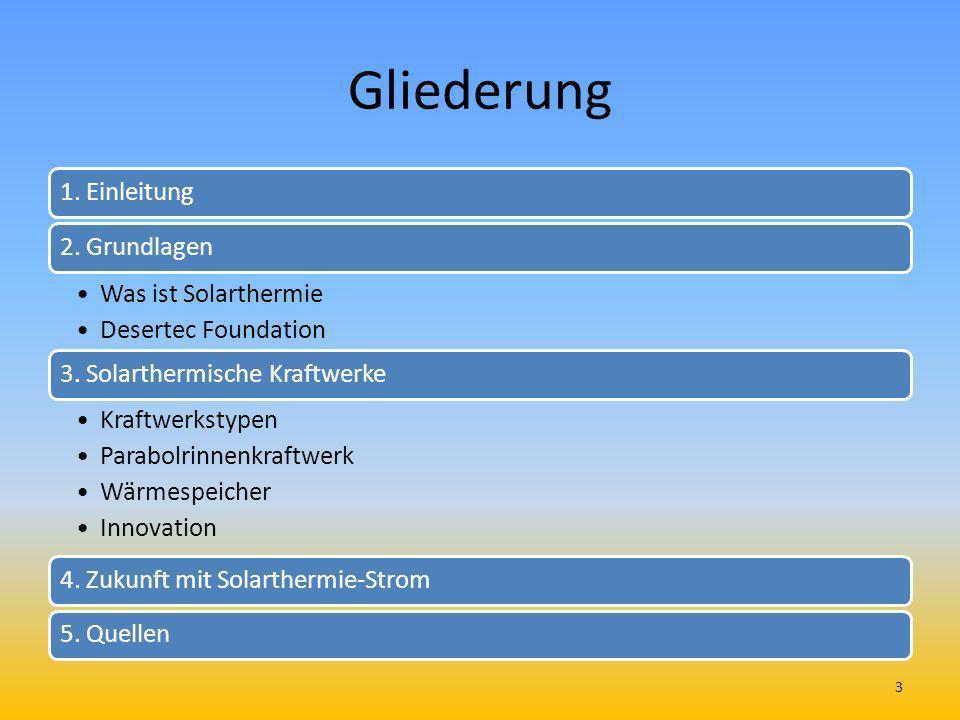Gliederung 1. Einleitung2. Grundlagen Was ist Solarthermie Desertec Foundation 3. Solarthermische Kraftwerke Kraftwerkstypen Parabolrinnenkraftwerk Wä
