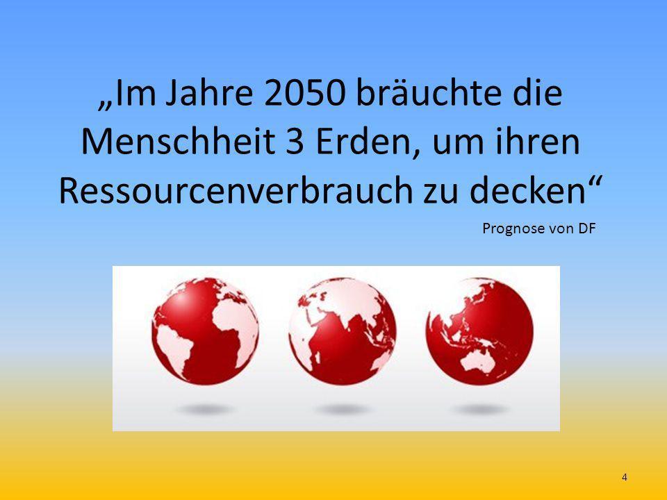 Im Jahre 2050 bräuchte die Menschheit 3 Erden, um ihren Ressourcenverbrauch zu decken Prognose von DF 4