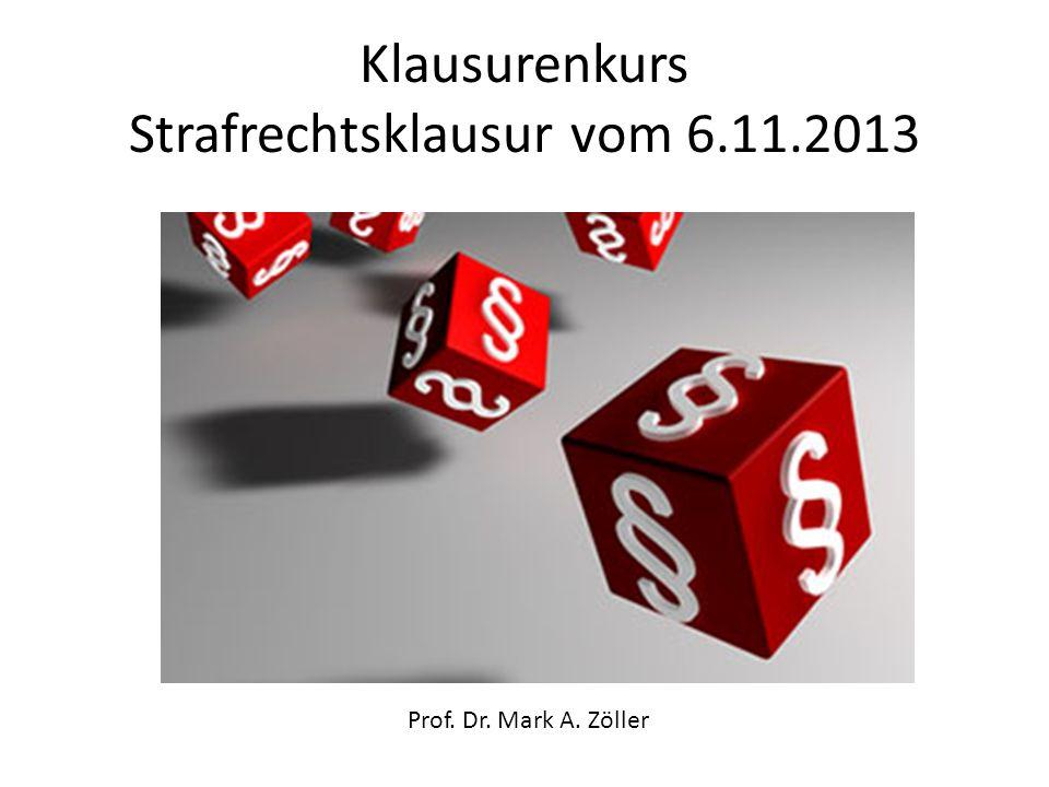 Klausurenkurs Strafrechtsklausur vom 6.11.2013 Prof. Dr. Mark A. Zöller
