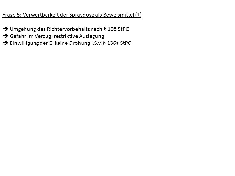 Frage 5: Verwertbarkeit der Spraydose als Beweismittel (+) Umgehung des Richtervorbehalts nach § 105 StPO Gefahr im Verzug: restriktive Auslegung Einw