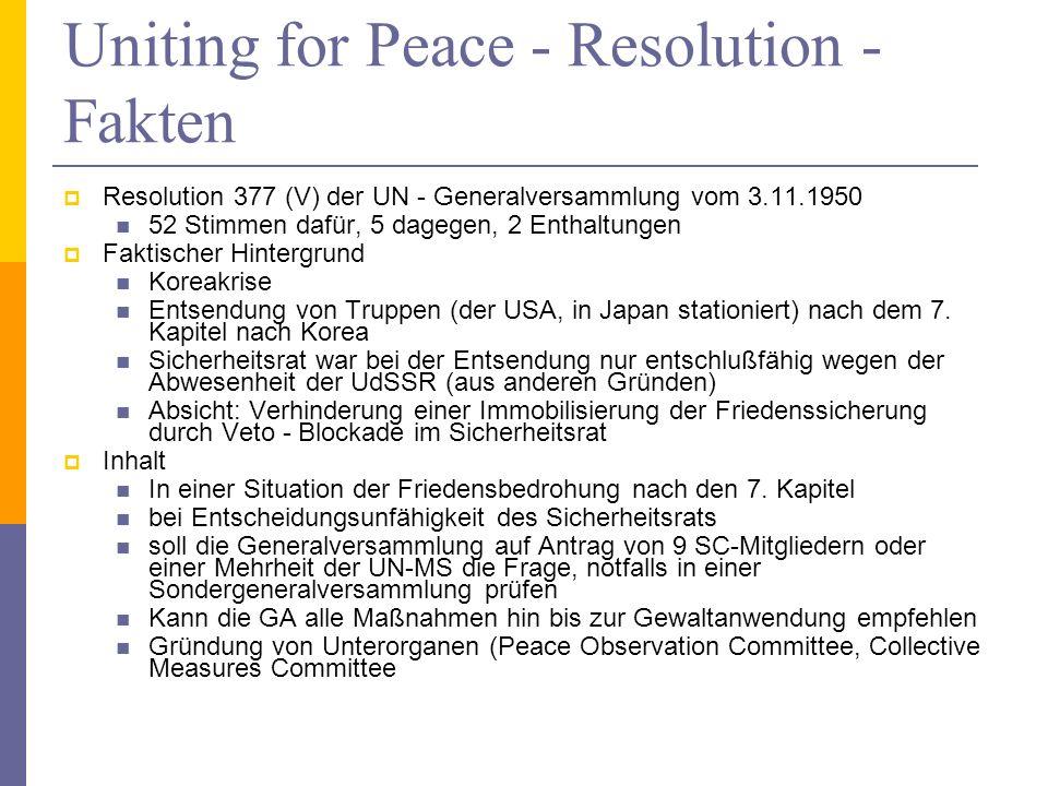 Uniting for Peace - Resolution - Fakten Resolution 377 (V) der UN - Generalversammlung vom 3.11.1950 52 Stimmen dafür, 5 dagegen, 2 Enthaltungen Faktischer Hintergrund Koreakrise Entsendung von Truppen (der USA, in Japan stationiert) nach dem 7.