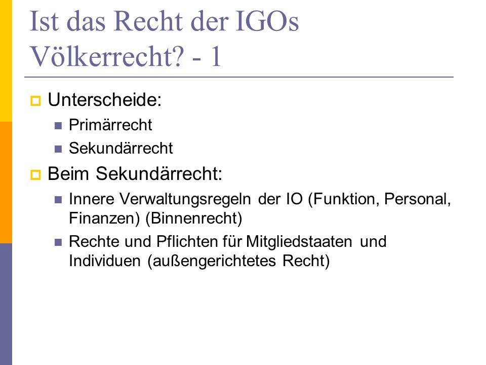 Ist das Recht der IGOs Völkerrecht? - 1 Unterscheide: Primärrecht Sekundärrecht Beim Sekundärrecht: Innere Verwaltungsregeln der IO (Funktion, Persona