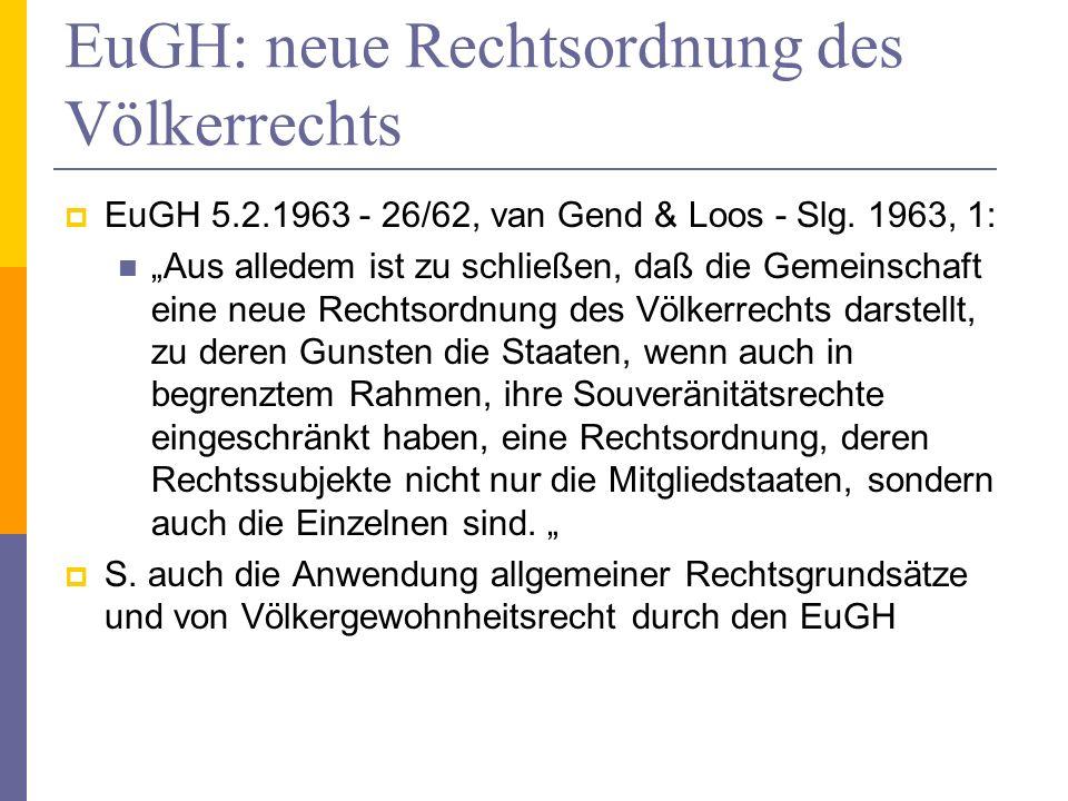 EuGH: neue Rechtsordnung des Völkerrechts EuGH 5.2.1963 - 26/62, van Gend & Loos - Slg. 1963, 1: Aus alledem ist zu schließen, daß die Gemeinschaft ei