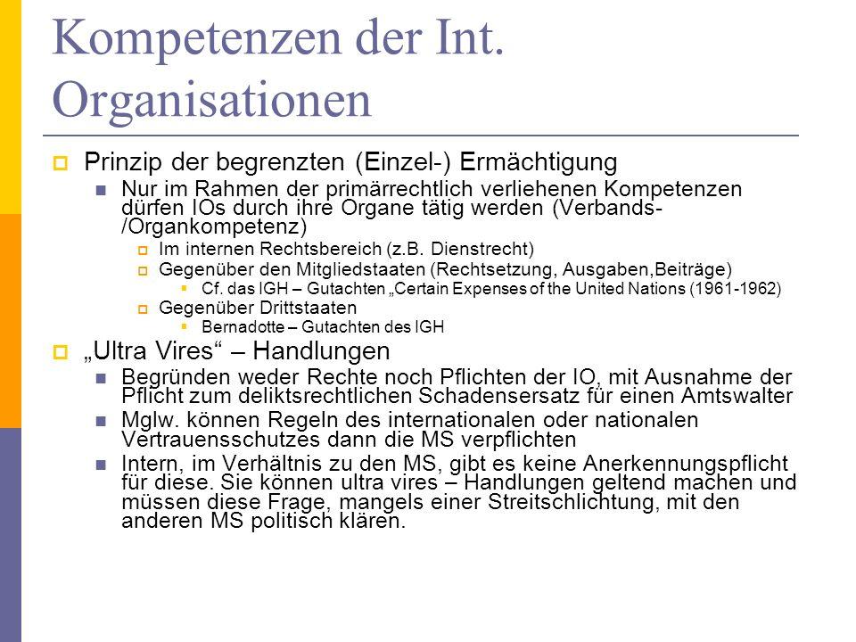 Kompetenzen der Int. Organisationen Prinzip der begrenzten (Einzel-) Ermächtigung Nur im Rahmen der primärrechtlich verliehenen Kompetenzen dürfen IOs