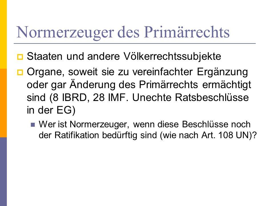 Normerzeuger des Primärrechts Staaten und andere Völkerrechtssubjekte Organe, soweit sie zu vereinfachter Ergänzung oder gar Änderung des Primärrechts ermächtigt sind (8 IBRD, 28 IMF.