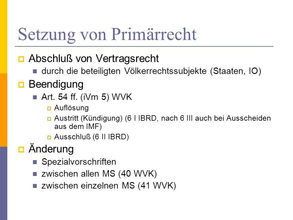 Setzung von Primärrecht Abschluß von Vertragsrecht durch die beteiligten Völkerrechtssubjekte (Staaten, IO) Beendigung Art. 54 ff. (iVm 5) WVK Auflösu