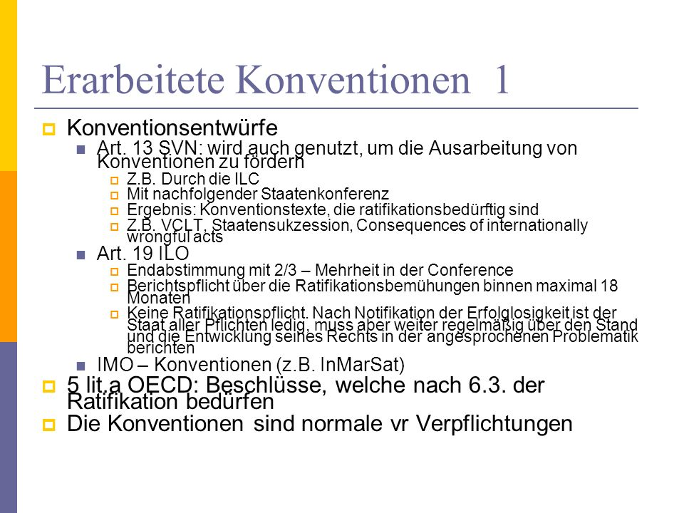 Erarbeitete Konventionen 1 Konventionsentwürfe Art. 13 SVN: wird auch genutzt, um die Ausarbeitung von Konventionen zu fördern Z.B. Durch die ILC Mit