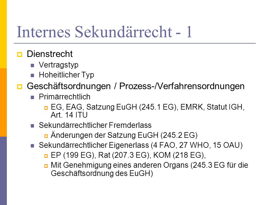 Internes Sekundärrecht - 1 Dienstrecht Vertragstyp Hoheitlicher Typ Geschäftsordnungen / Prozess-/Verfahrensordnungen Primärrechtlich EG, EAG, Satzung EuGH (245.1 EG), EMRK, Statut IGH, Art.