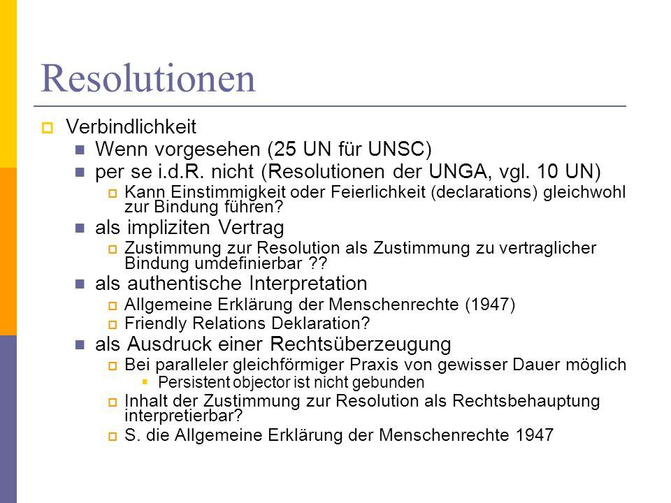 Resolutionen Verbindlichkeit Wenn vorgesehen (25 UN für UNSC) per se i.d.R. nicht (Resolutionen der UNGA, vgl. 10 UN) Kann Einstimmigkeit oder Feierli