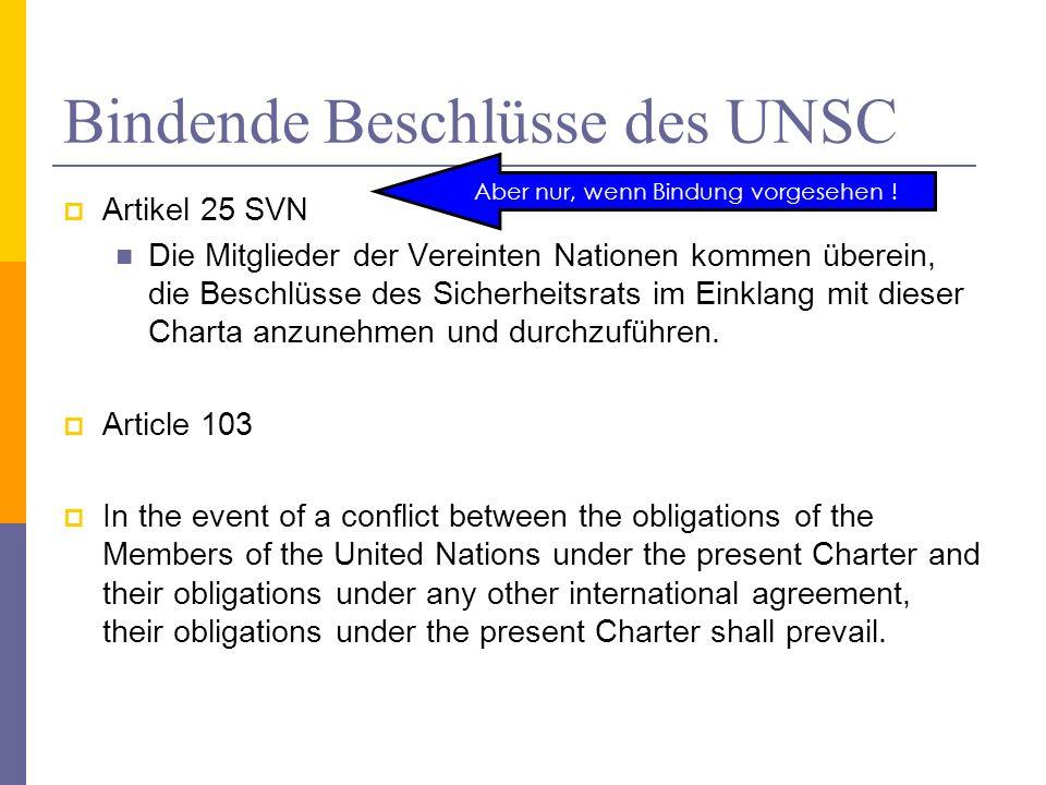 Bindende Beschlüsse des UNSC Artikel 25 SVN Die Mitglieder der Vereinten Nationen kommen überein, die Beschlüsse des Sicherheitsrats im Einklang mit dieser Charta anzunehmen und durchzuführen.