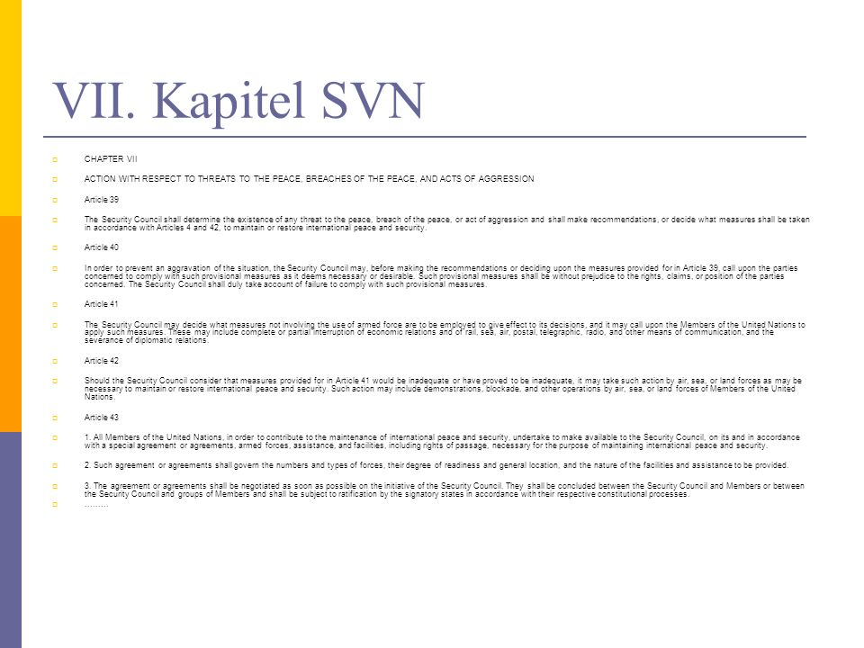 VII. Kapitel SVN CHAPTER VII ACTION WITH RESPECT TO THREATS TO THE PEACE, BREACHES OF THE PEACE, AND ACTS OF AGGRESSION Article 39 The Security Counci