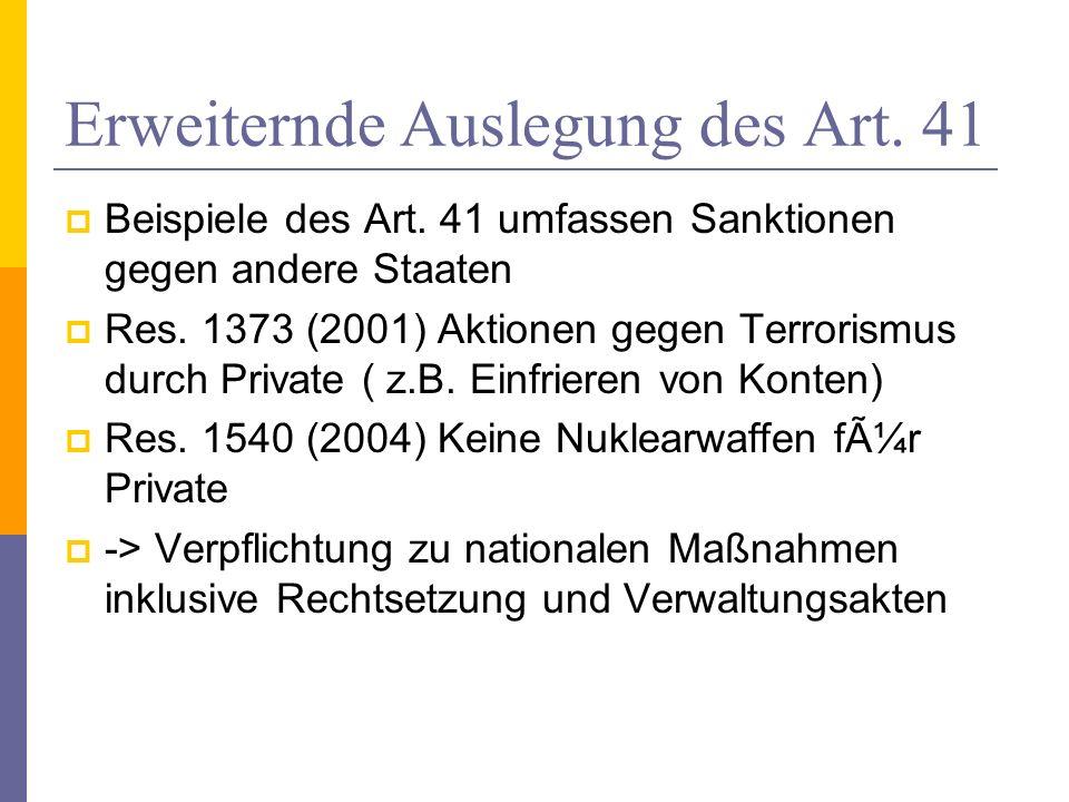 Erweiternde Auslegung des Art. 41 Beispiele des Art. 41 umfassen Sanktionen gegen andere Staaten Res. 1373 (2001) Aktionen gegen Terrorismus durch Pri