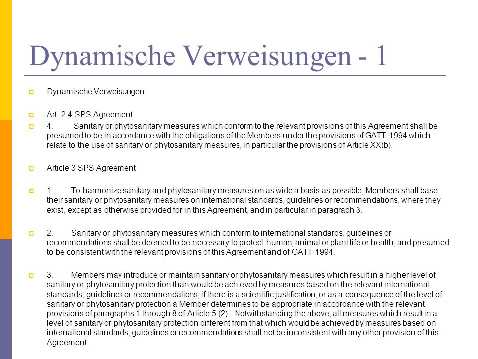 Dynamische Verweisungen - 1 Dynamische Verweisungen Art. 2.4 SPS Agreement 4. Sanitary or phytosanitary measures which conform to the relevant provisi