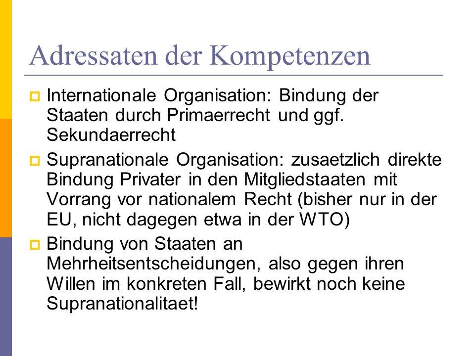 Adressaten der Kompetenzen Internationale Organisation: Bindung der Staaten durch Primaerrecht und ggf. Sekundaerrecht Supranationale Organisation: zu