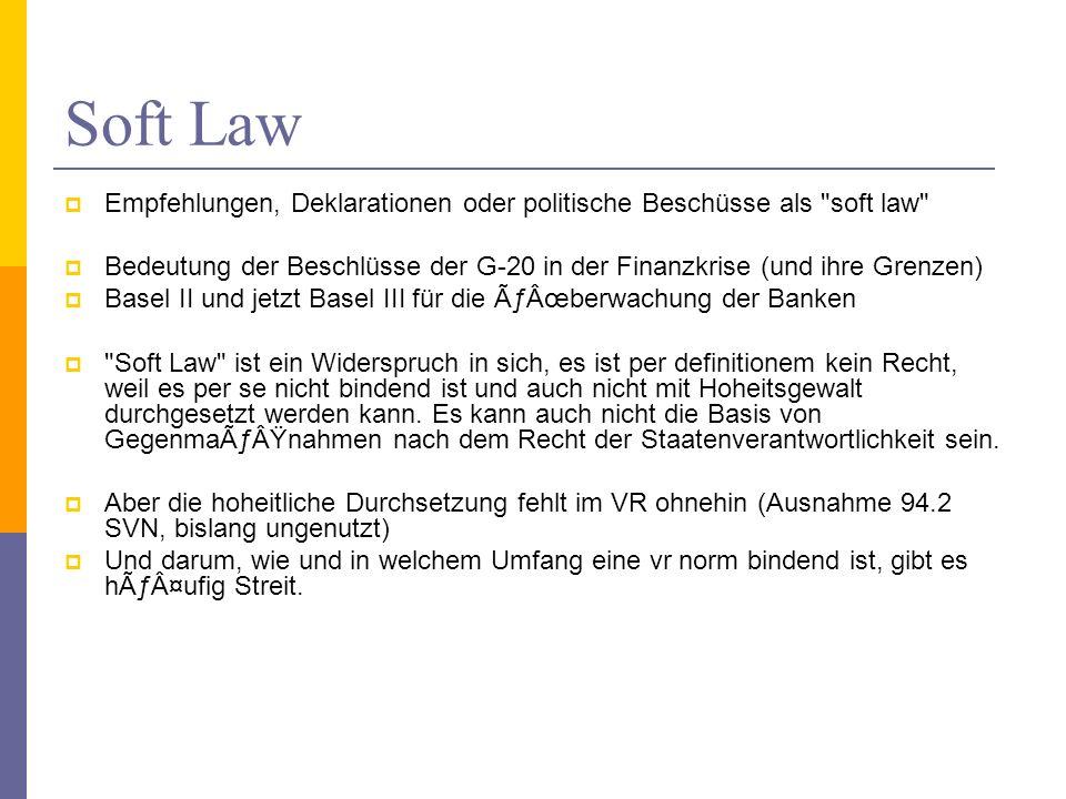 Soft Law Empfehlungen, Deklarationen oder politische Beschüsse als soft law Bedeutung der Beschlüsse der G-20 in der Finanzkrise (und ihre Grenzen) Basel II und jetzt Basel III für die Überwachung der Banken Soft Law ist ein Widerspruch in sich, es ist per definitionem kein Recht, weil es per se nicht bindend ist und auch nicht mit Hoheitsgewalt durchgesetzt werden kann.