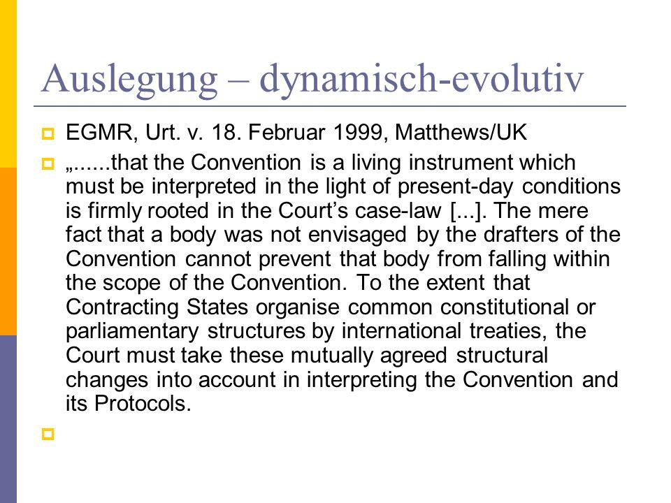 Auslegung – dynamisch-evolutiv EGMR, Urt. v. 18. Februar 1999, Matthews/UK......that the Convention is a living instrument which must be interpreted i